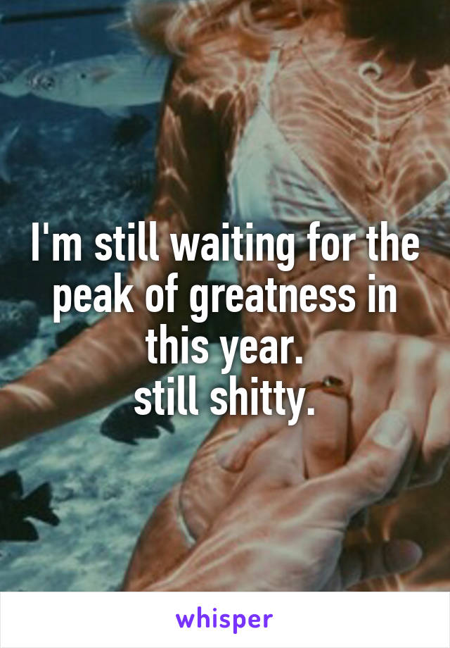 I'm still waiting for the peak of greatness in this year. still shitty.