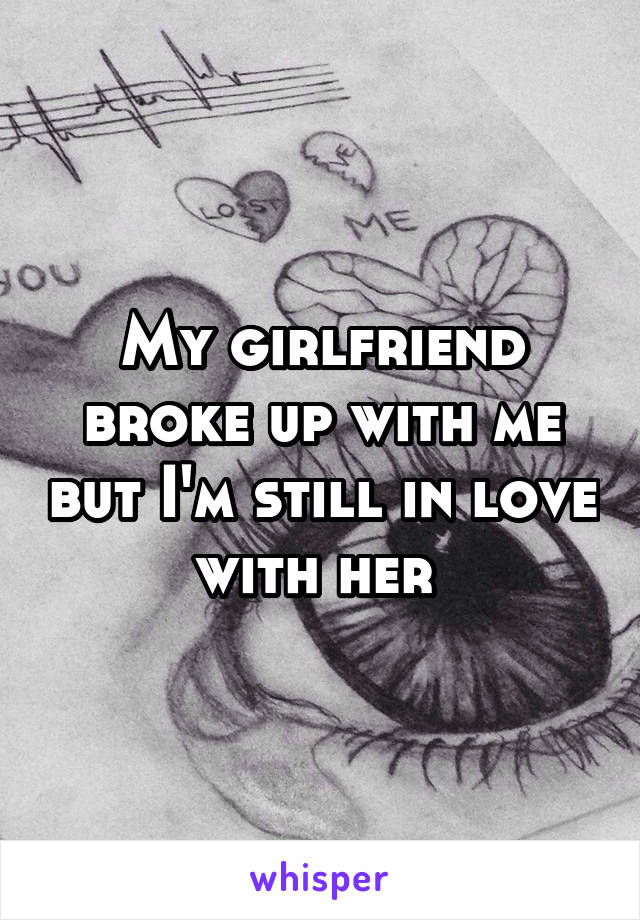 My girlfriend broke up with me but I'm still in love with her