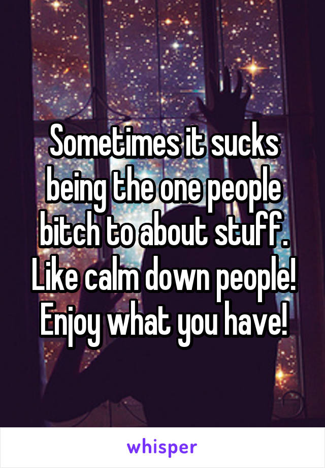 Sometimes it sucks being the one people bitch to about stuff. Like calm down people! Enjoy what you have!