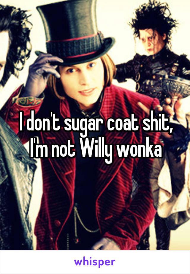 I don't sugar coat shit, I'm not Willy wonka