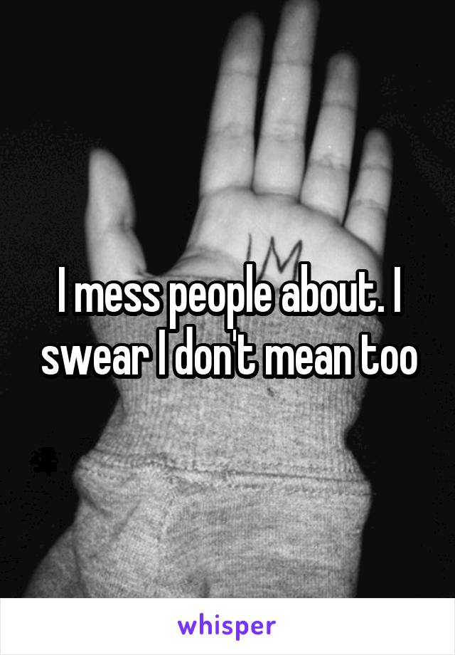 I mess people about. I swear I don't mean too