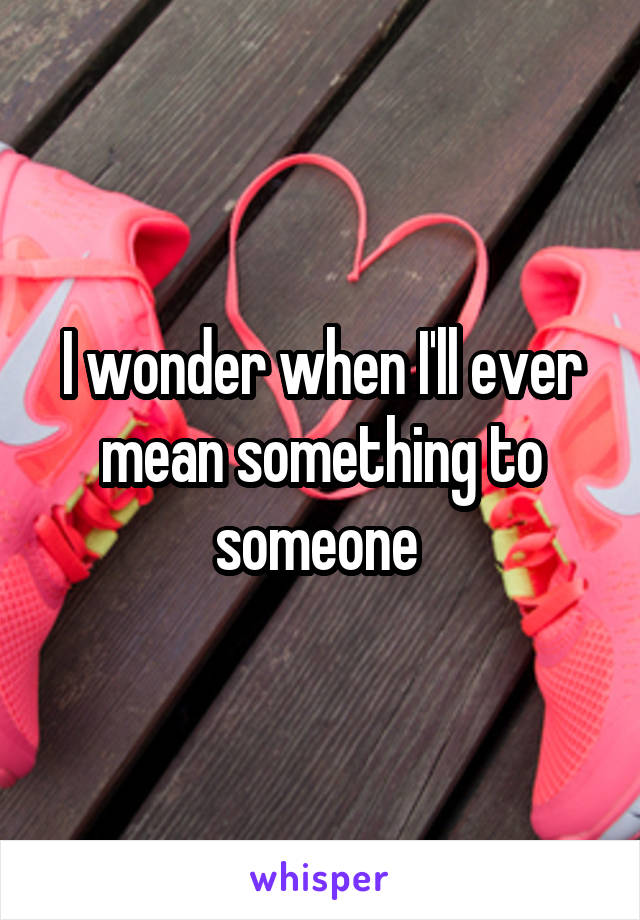 I wonder when I'll ever mean something to someone