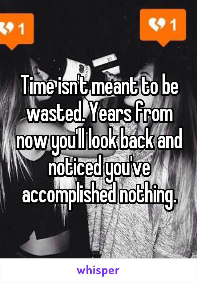 Time isn't meant to be wasted. Years from now you'll look back and noticed you've accomplished nothing.