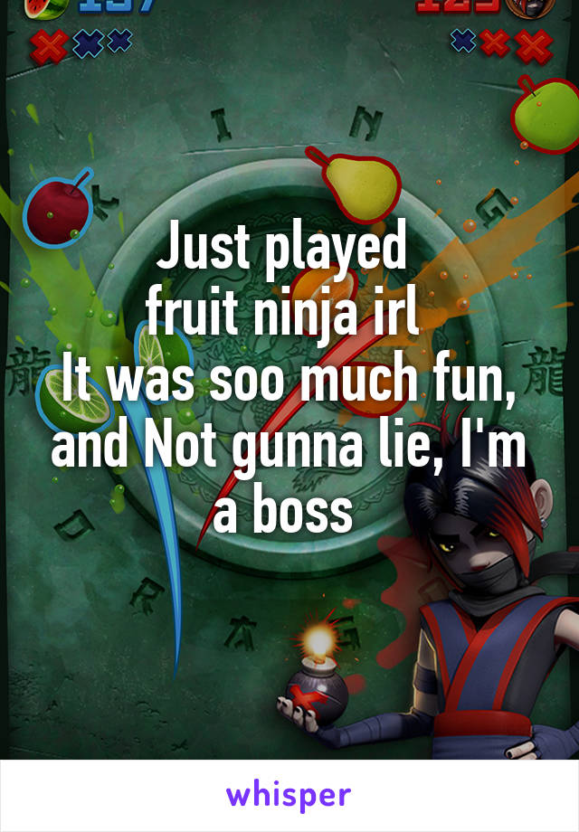 Just played  fruit ninja irl  It was soo much fun, and Not gunna lie, I'm a boss