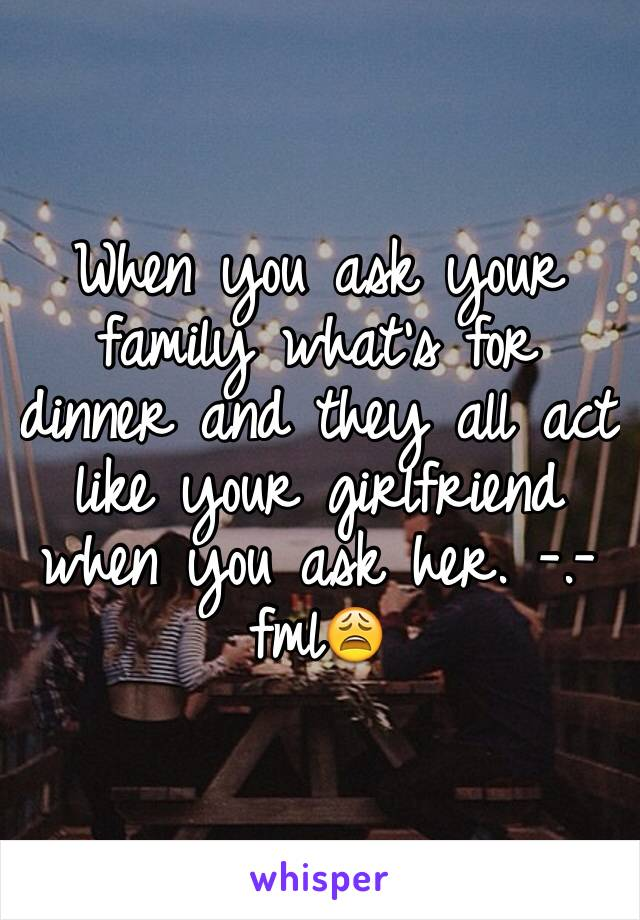 When you ask your family what's for dinner and they all act like your girlfriend when you ask her. -.- fml😩