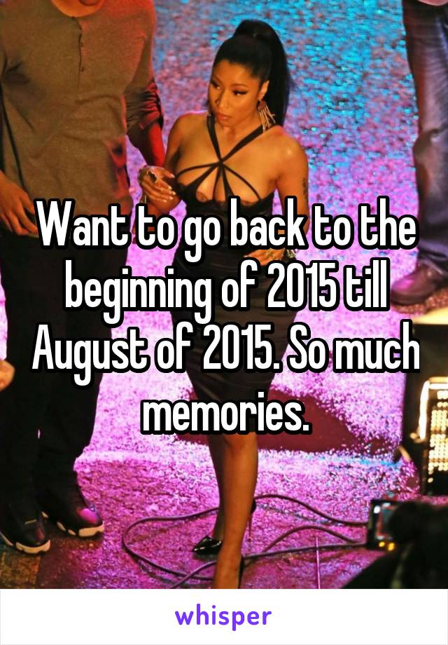 Want to go back to the beginning of 2015 till August of 2015. So much memories.