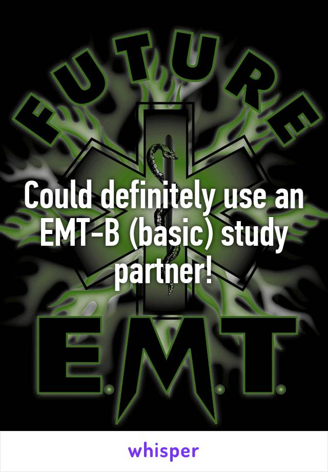 Could definitely use an EMT-B (basic) study partner!