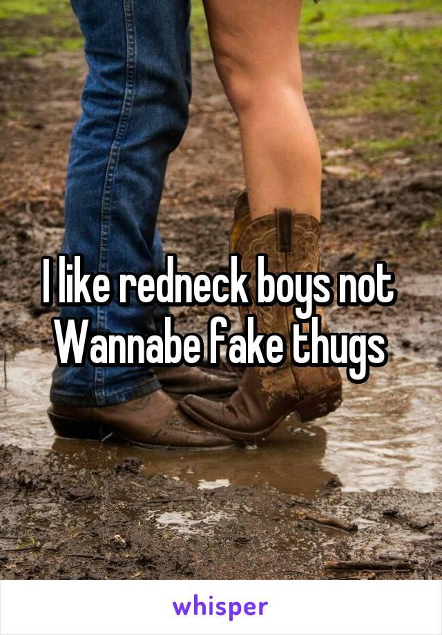 I like redneck boys not  Wannabe fake thugs