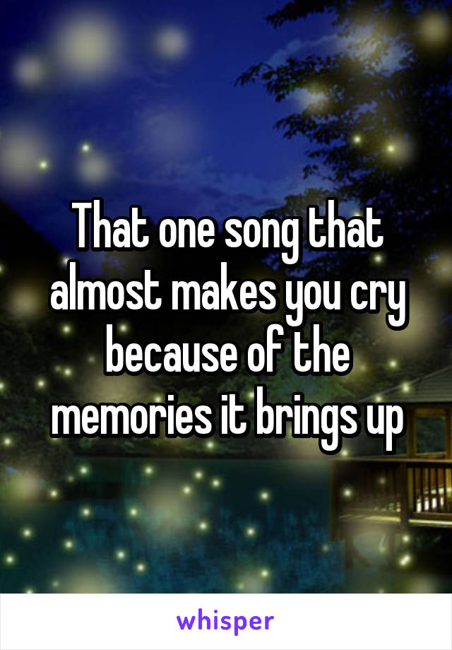 That one song that almost makes you cry because of the memories it brings up
