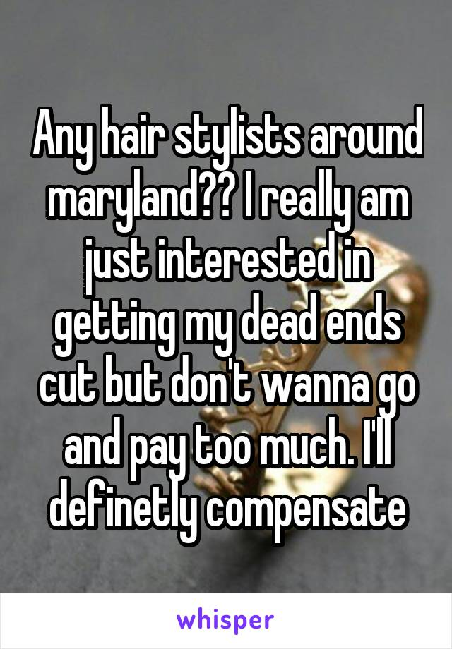 Any hair stylists around maryland?? I really am just interested in getting my dead ends cut but don't wanna go and pay too much. I'll definetly compensate