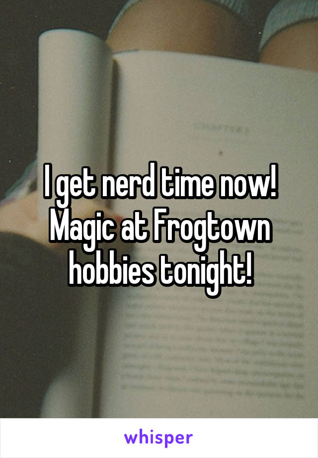 I get nerd time now! Magic at Frogtown hobbies tonight!