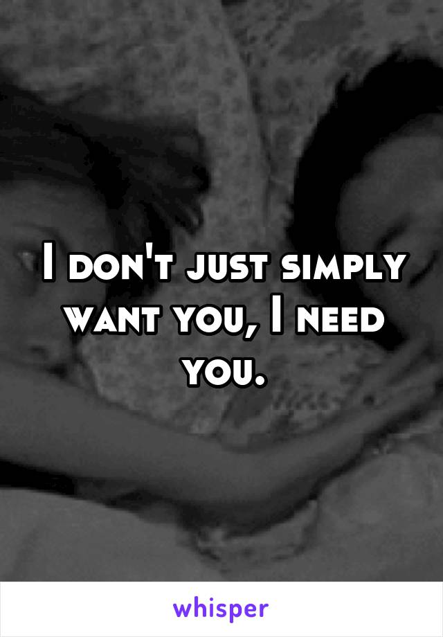 I don't just simply want you, I need you.
