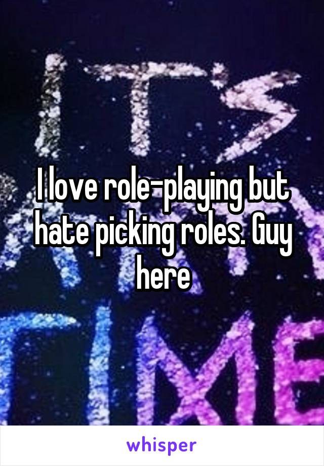 I love role-playing but hate picking roles. Guy here