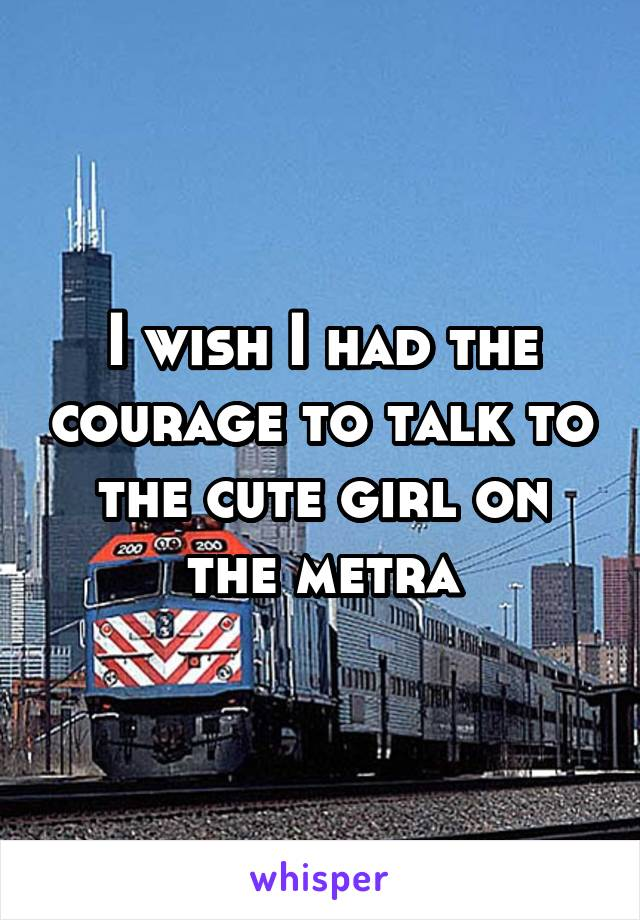 I wish I had the courage to talk to the cute girl on the metra