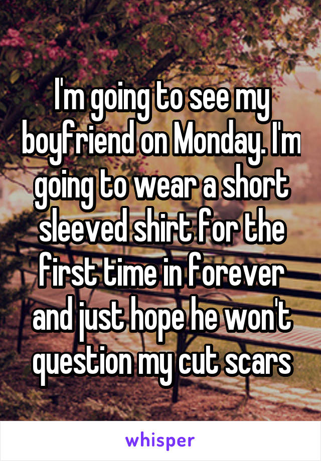 I'm going to see my boyfriend on Monday. I'm going to wear a short sleeved shirt for the first time in forever and just hope he won't question my cut scars