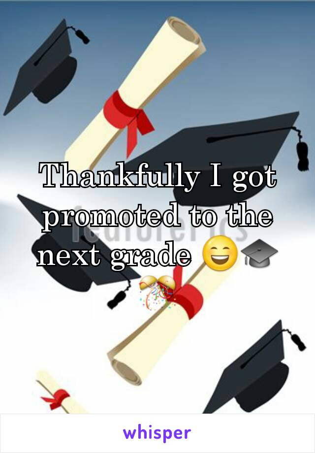 Thankfully I got promoted to the next grade 😄🎓🎊