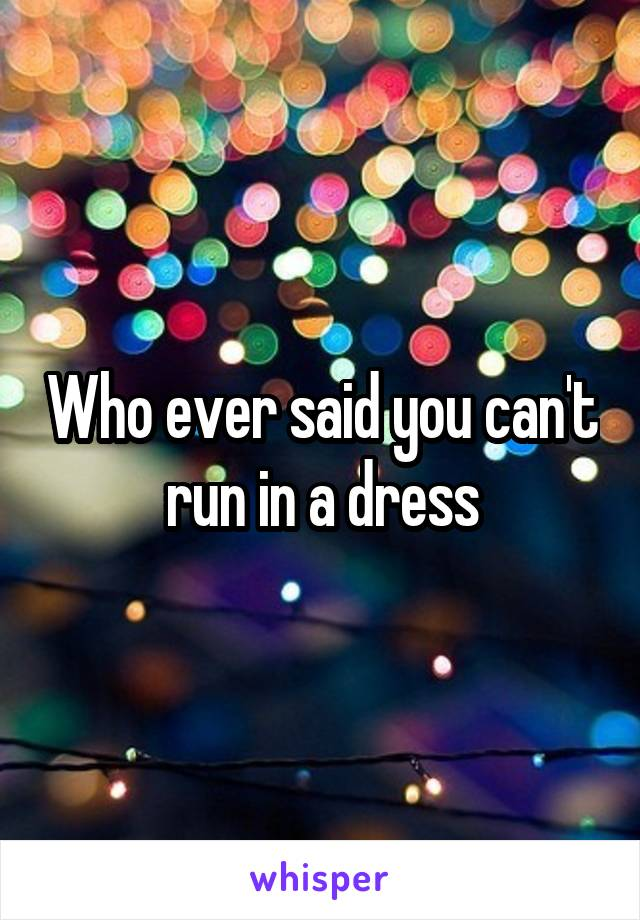 Who ever said you can't run in a dress