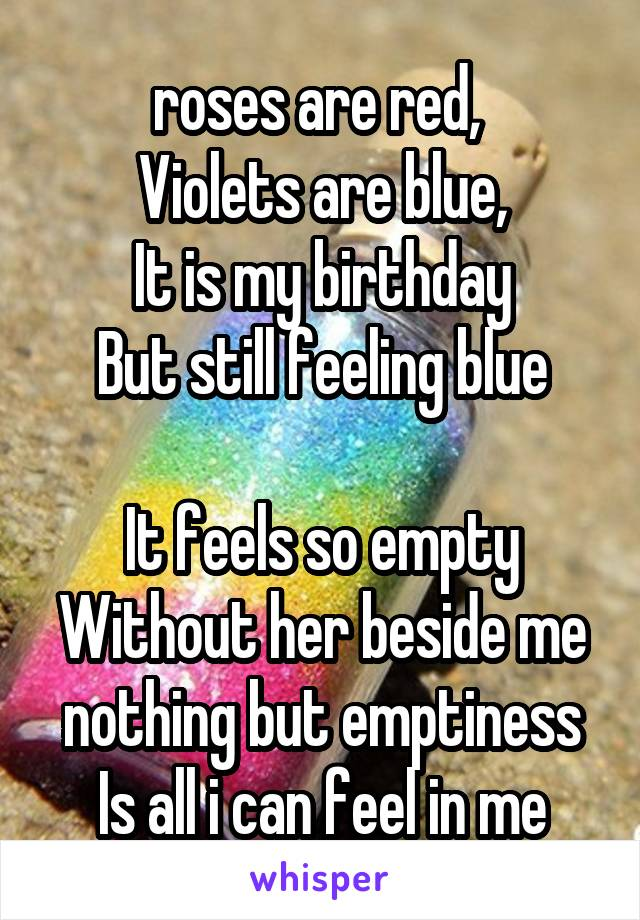 roses are red,  Violets are blue, It is my birthday But still feeling blue  It feels so empty Without her beside me nothing but emptiness Is all i can feel in me