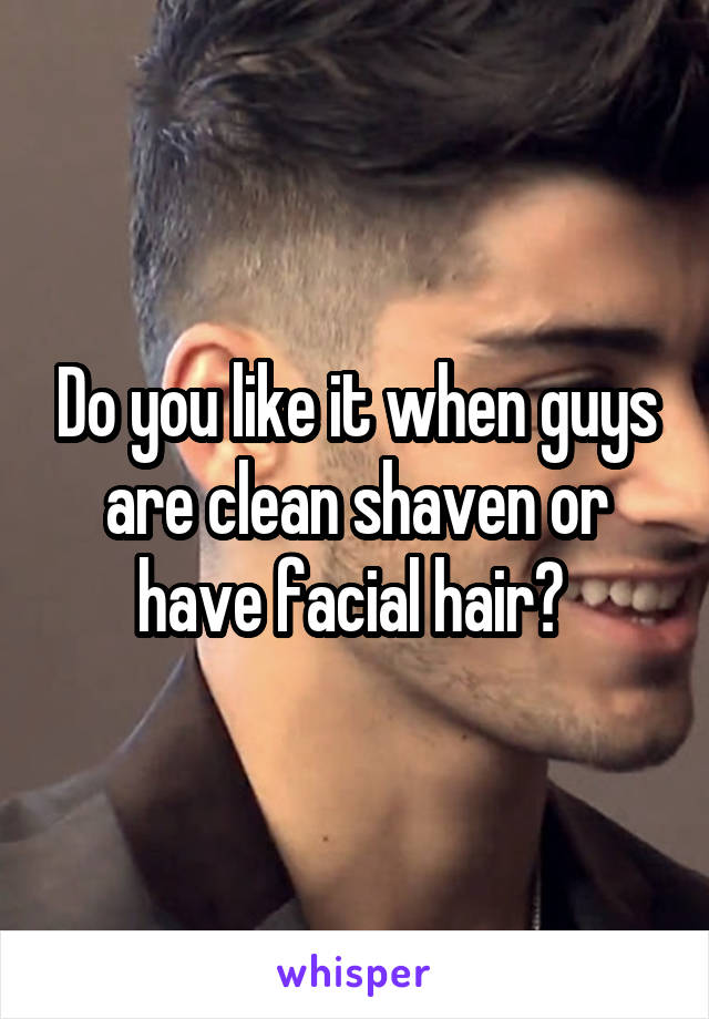 Do you like it when guys are clean shaven or have facial hair?