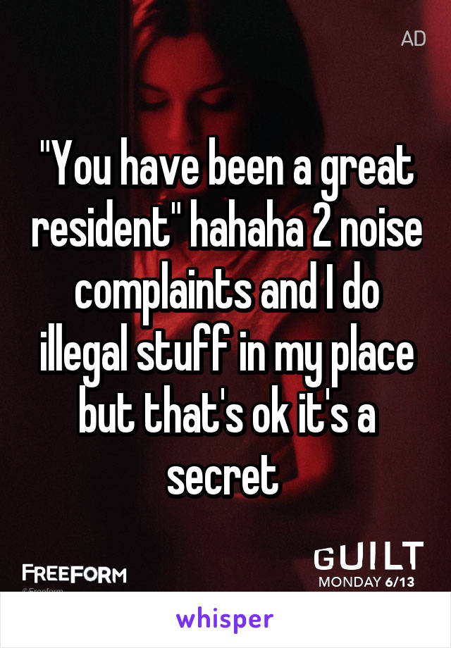 """""""You have been a great resident"""" hahaha 2 noise complaints and I do illegal stuff in my place but that's ok it's a secret"""