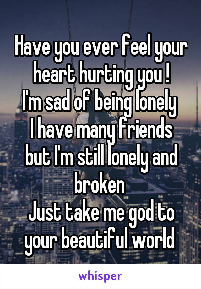 Have you ever feel your heart hurting you ! I'm sad of being lonely  I have many friends but I'm still lonely and broken  Just take me god to your beautiful world