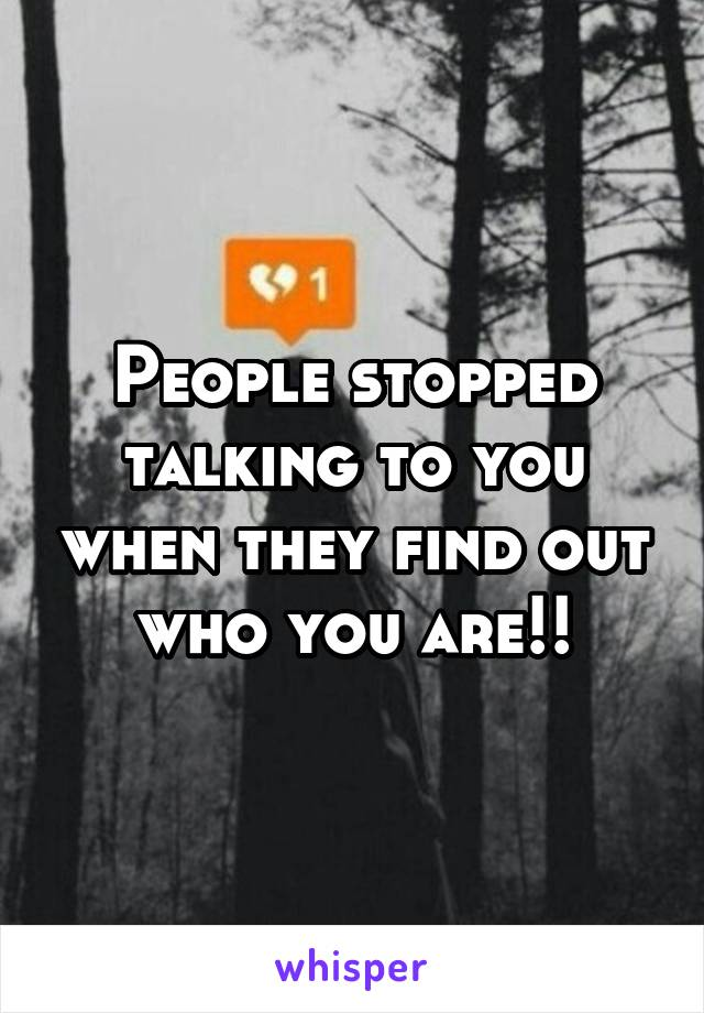 People stopped talking to you when they find out who you are!!
