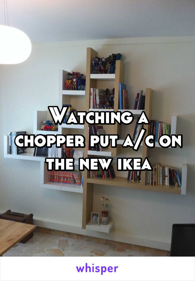 Watching a chopper put a/c on the new ikea