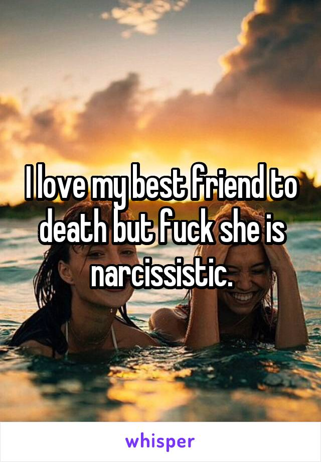 I love my best friend to death but fuck she is narcissistic.