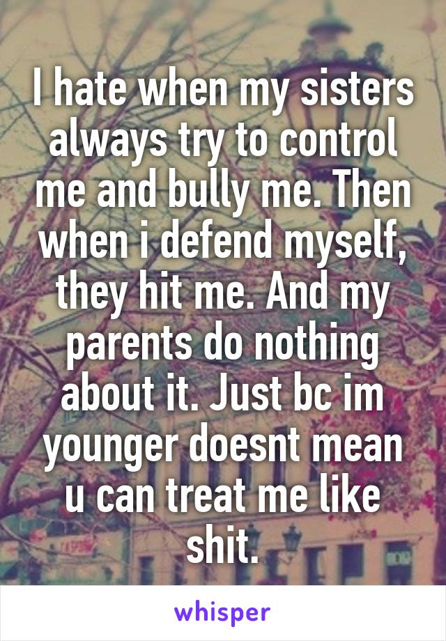 I hate when my sisters always try to control me and bully me. Then when i defend myself, they hit me. And my parents do nothing about it. Just bc im younger doesnt mean u can treat me like shit.