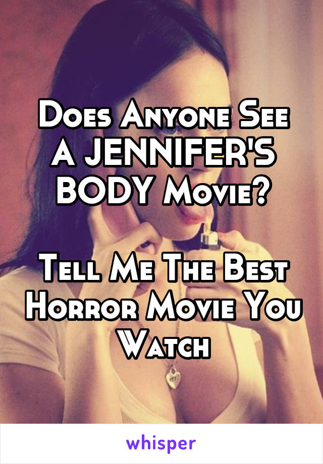 Does Anyone See A JENNIFER'S BODY Movie?  Tell Me The Best Horror Movie You Watch
