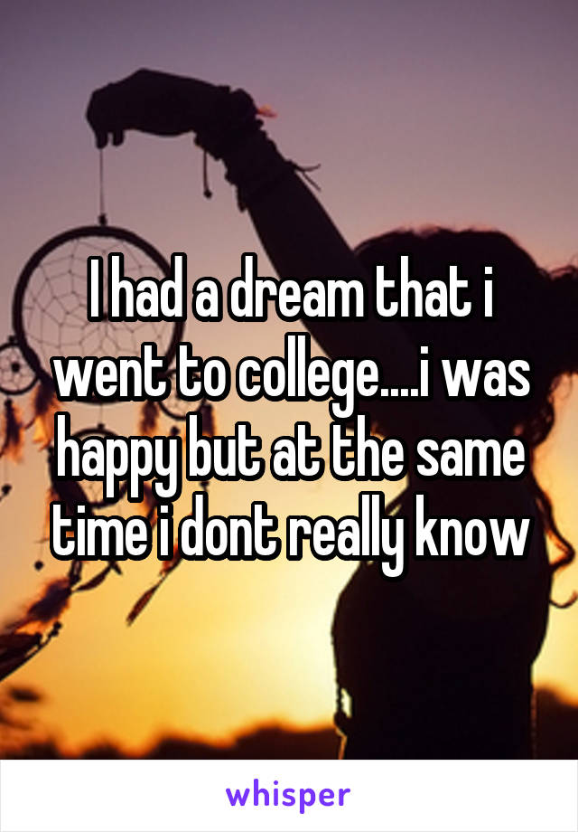 I had a dream that i went to college....i was happy but at the same time i dont really know