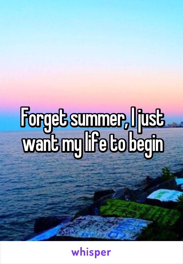 Forget summer, I just want my life to begin