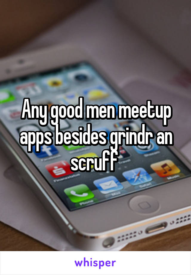 Any good men meetup apps besides grindr an scruff