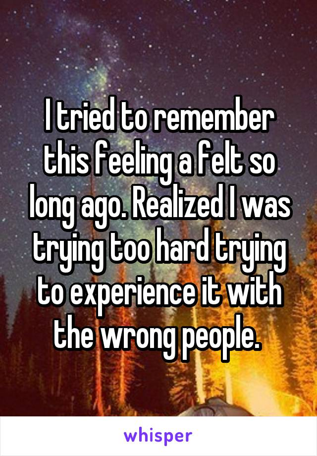 I tried to remember this feeling a felt so long ago. Realized I was trying too hard trying to experience it with the wrong people.