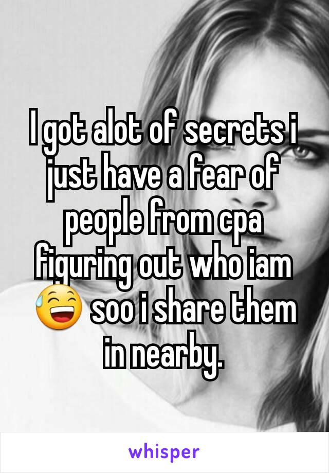 I got alot of secrets i just have a fear of people from cpa figuring out who iam 😅 soo i share them in nearby.