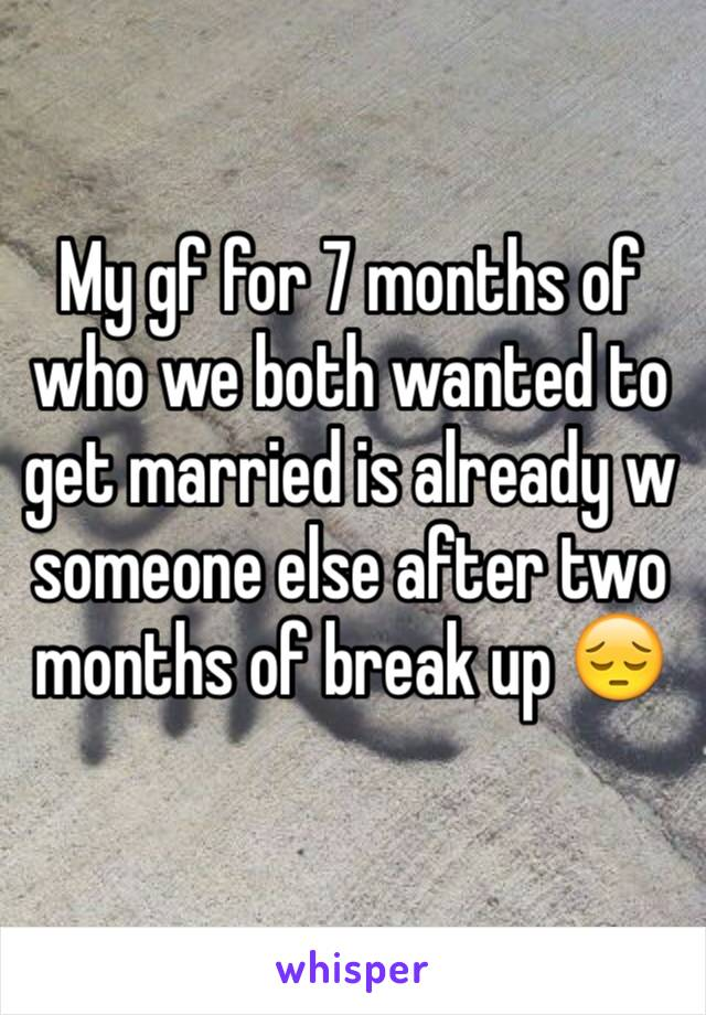 My gf for 7 months of who we both wanted to get married is already w someone else after two months of break up 😔