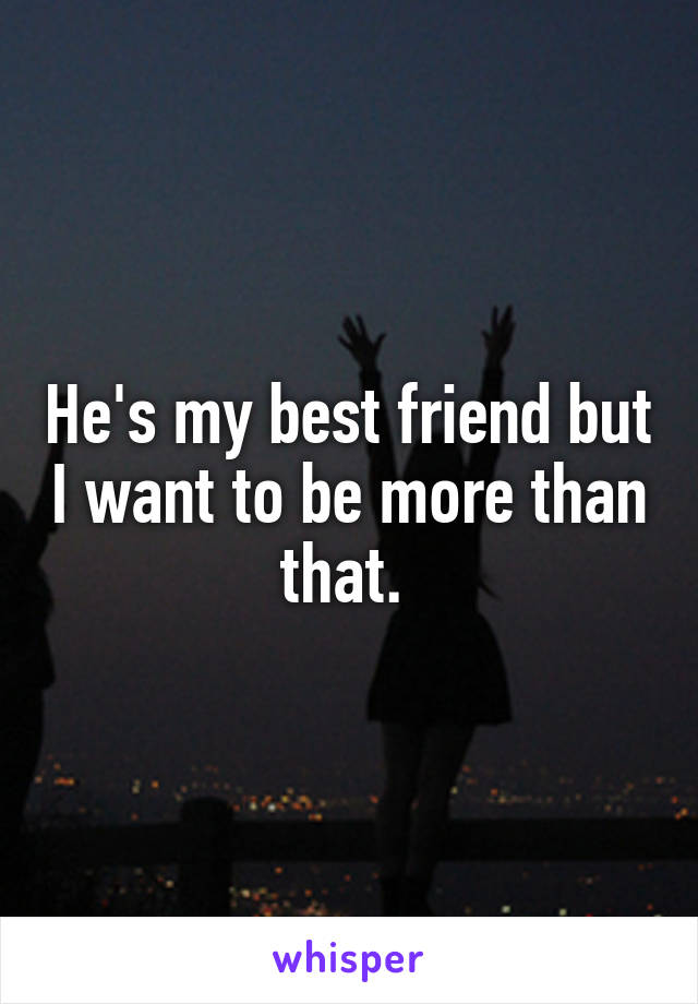He's my best friend but I want to be more than that.
