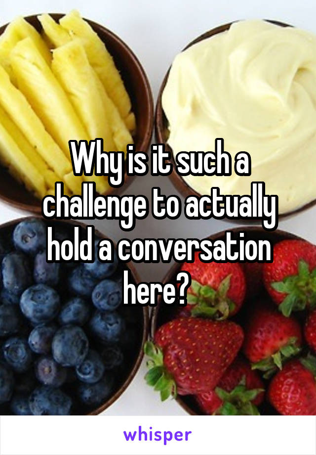 Why is it such a challenge to actually hold a conversation here?