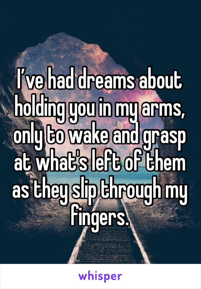 I've had dreams about holding you in my arms, only to wake and grasp at what's left of them as they slip through my fingers.