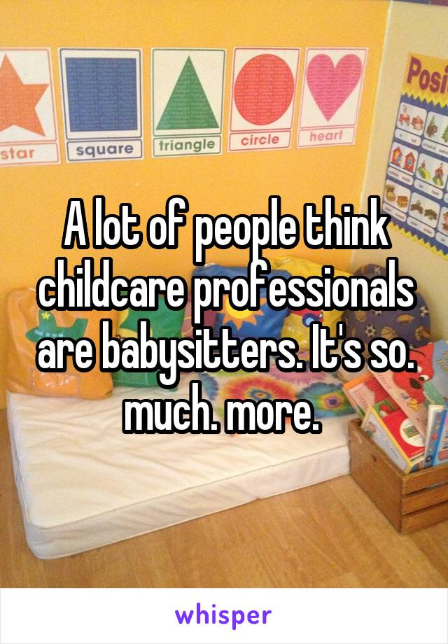 A lot of people think childcare professionals are babysitters. It's so. much. more.