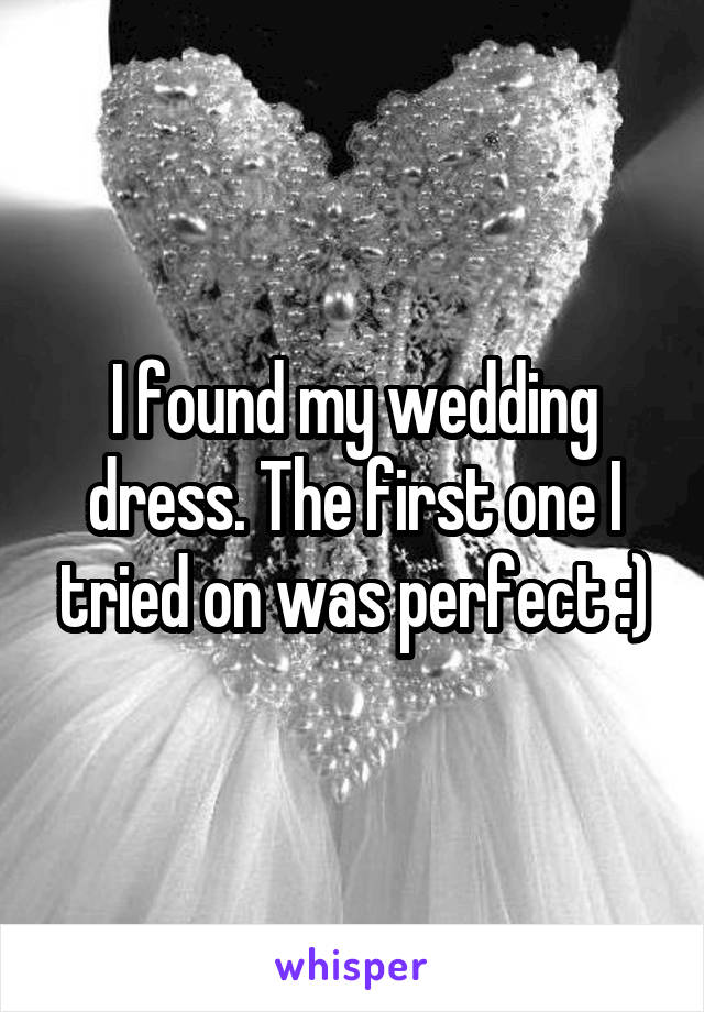 I found my wedding dress. The first one I tried on was perfect :)