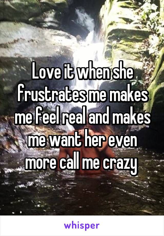 Love it when she frustrates me makes me feel real and makes me want her even more call me crazy