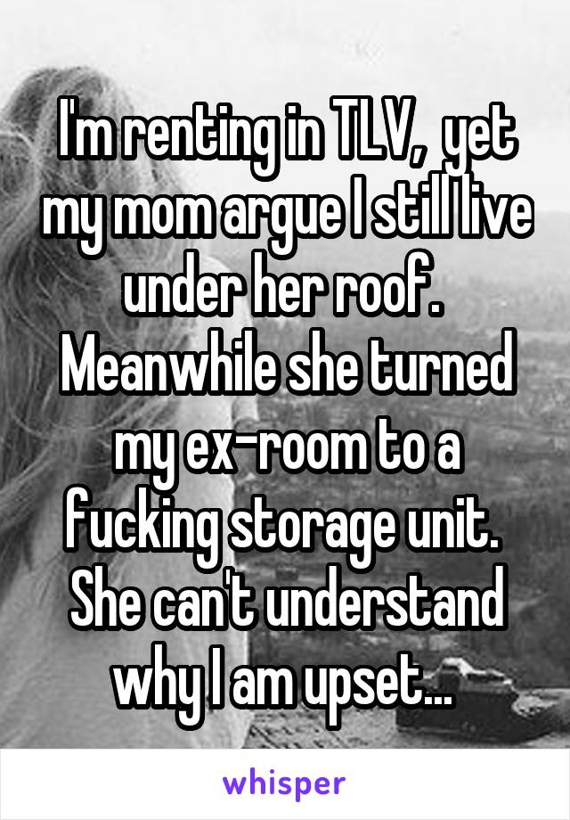 I'm renting in TLV,  yet my mom argue I still live under her roof.  Meanwhile she turned my ex-room to a fucking storage unit.  She can't understand why I am upset...