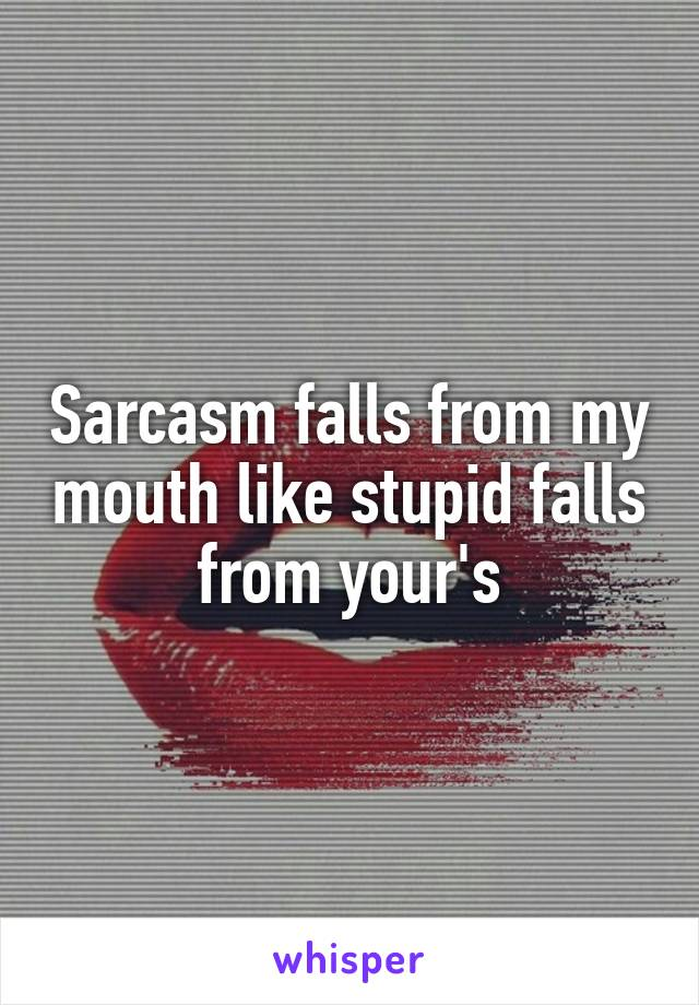 Sarcasm falls from my mouth like stupid falls from your's