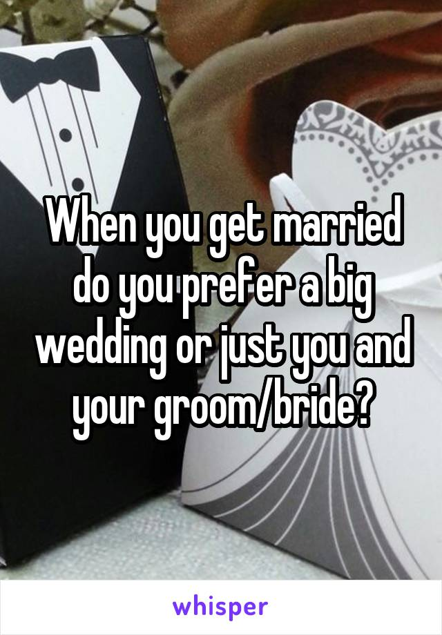 When you get married do you prefer a big wedding or just you and your groom/bride?