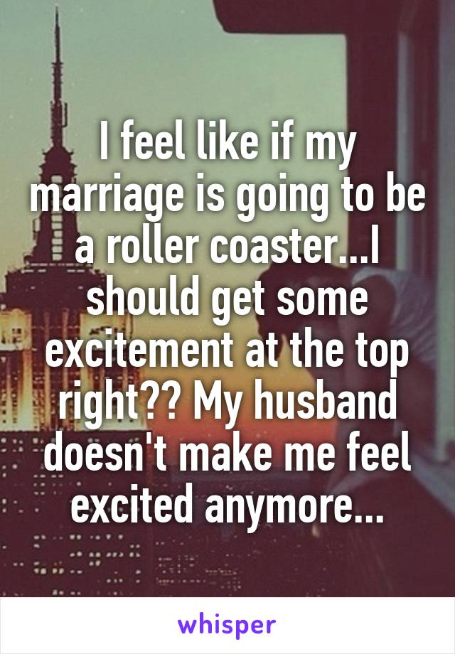 I feel like if my marriage is going to be a roller coaster...I should get some excitement at the top right?? My husband doesn't make me feel excited anymore...