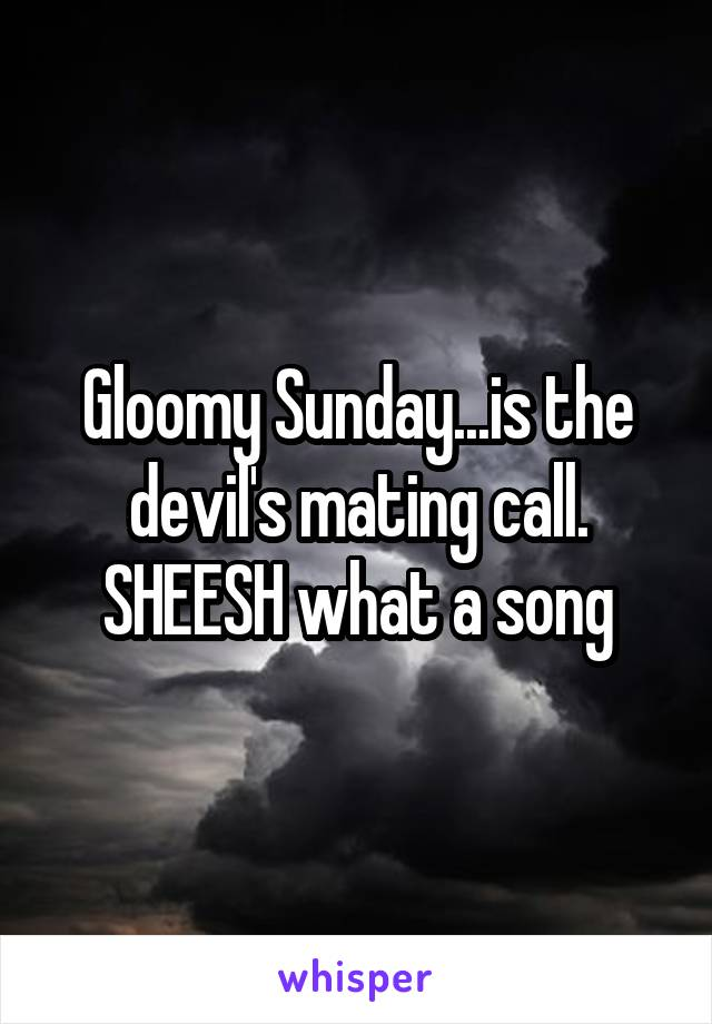 Gloomy Sunday...is the devil's mating call. SHEESH what a song