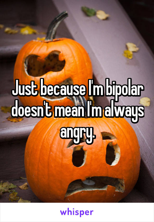 Just because I'm bipolar doesn't mean I'm always angry.