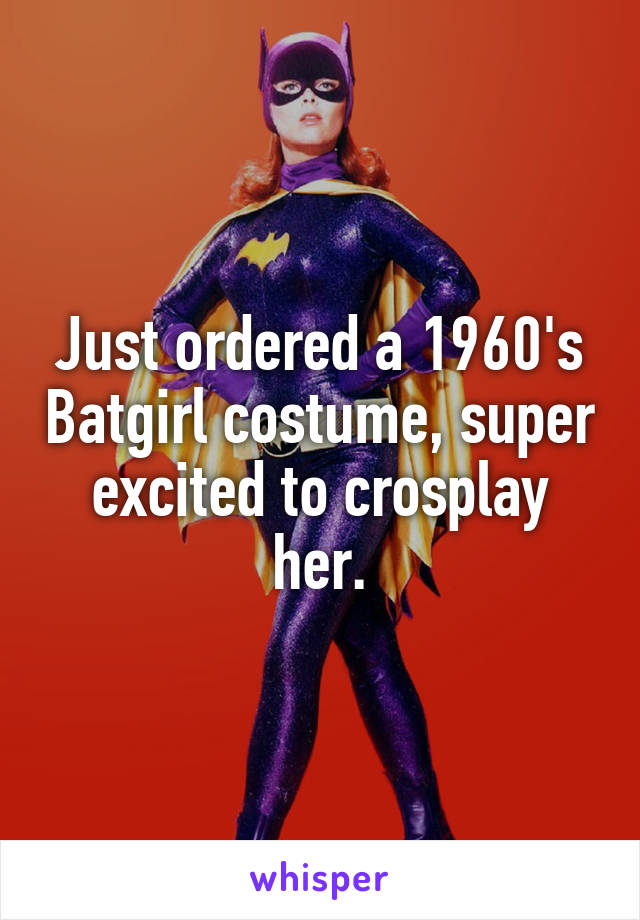 Just ordered a 1960's Batgirl costume, super excited to crosplay her.