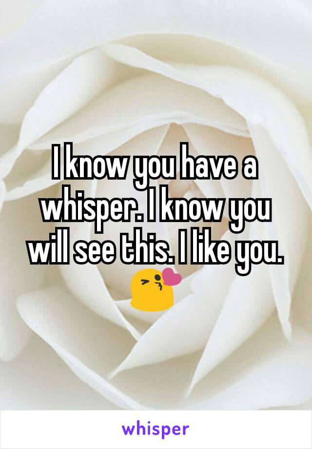 I know you have a whisper. I know you will see this. I like you. 😘